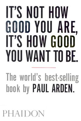 It's Not How Good You Are, It's How Good You Want to Be By Arden, Paul